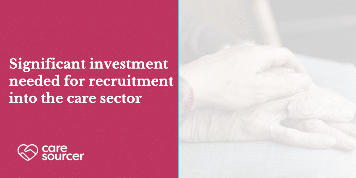 Significant investment needed for recruitment into the care sector